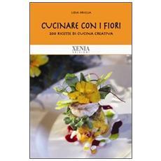 Cucinare con i fiori. 200 ricette di cucina creativa