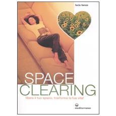 Spaceclearing. Libera il tuo spazio, trasforma la tua vita!