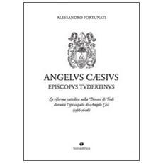 Angelus Cæsius Episcopvs Tvdertinvs. La riforma cattolica nella Diocesi di Todi durante l'episcopato di Angelo Cesi