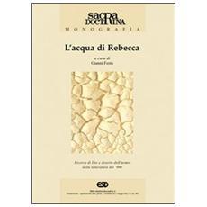 Acqua di Rebecca. Ricerca di Dio e deserto dell'uomo nella letteratura del '900 (L')