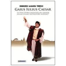 Gaius Iulius Caesar. «La vera storia di Giulio Cesare dittatore massimo!»