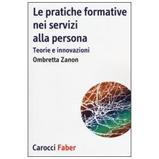 Pratiche formative nei servizi alla persona. Teorie e innovazioni (Le)
