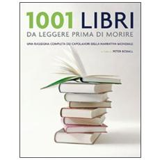 1001 libri da leggere prima di morire. Una rassegna completa dei capolavori della narrativa mondiale