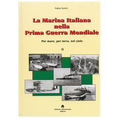 La marina italiana nella prima guerra mondiale. Per mare, per terra, nel cielo