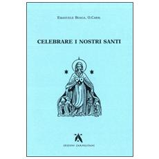 Celebrare i nostri santi. Commento al Proprium Ordinis Carmelitarum delle Messe e della liturgia delle Ore
