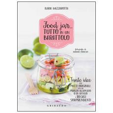 Food jar. . . tutto in un barattolo. Tante idee per piatti originali, per un pranzo all'aperto o in ufficio e regali sorprendenti