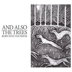 And Also The Trees - Born Into The Waves (Digi)