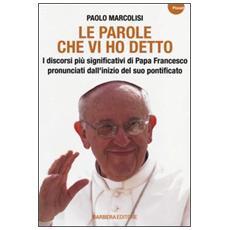 Le parole che vi ho detto. I discorsi più significativi di papa Francesco pronunciati dall'inizio del suo pontificato