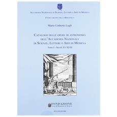 Catalogo delle opere di astronomia dell'Accademia Nazionale di Scienze Lettere e Arti di Modena. Vol. 1: Secoli XV-XVIII.