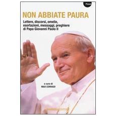 Non abbiate paura. Lettere, discorsi, omelie, esortazioni, messaggi, preghiere di papa Giovanni Paolo II