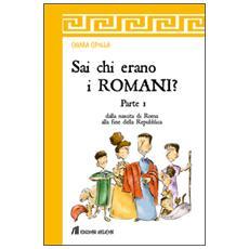 Sai chi erano i romani? . Vol. 1: Dalla nascita di Roma alla fine della Repubblica.