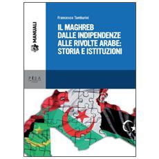 Maghreb dalle indipendenze alle rivolte arabe: storia e istituzioni (Il)