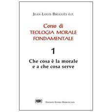 Corso di teologia morale fondamentale. Vol. 1: Che cosa � la morale e a che cosa serve.