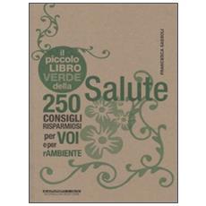 Il piccolo libro verde della salute. 250 consigli risparmiosi per voi e per l'ambiente