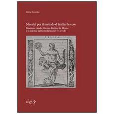 Maestri per il metodo di trattar le cose. Bassiano Lando, Giovan Battista da Monte e la scienza della medicina del XVI secolo