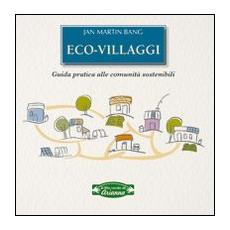 Eco-villaggi. Guida pratica alle comunità sostenibili