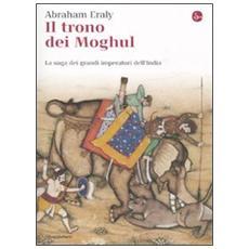 Il trono dei Moghul. La saga dei grandi imperatori dell'India