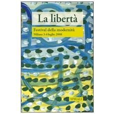 La libertà. Atti del Festival della modernità Milano, 3-6 luglio 2008