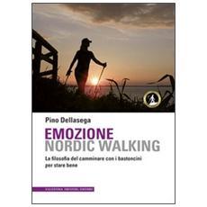 Emozione nordic walking. La filosofia del camminare con i bastoncini per stare bene