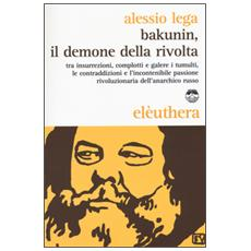 Bakunin, il demone della rivolta. Tra insurrezioni, complotti e galere i tumulti, le contraddizioni e l'incontenibile passione rivoluzionaria dell'anarchico russo