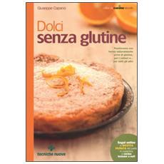 Dolci senza glutine. Pasticceria con farine naturalmente prive di glutine, per i celiaci e. . . per tutti gli altri
