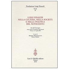 Luigi Einaudi nella cultura, nella società e nella politica del Novecento. Atti del Convegno (Torino, 16-17 aprile 2009)