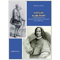 Giulio Alberoni. La vita avventurosa del figlio dell'ortolano che diventò primo ministro