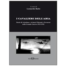 I cavalieri dell'aria. Storie di aviazione e aviatori polesani e ferraresi nella grande guerra 1915-1918