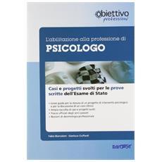 L'abilitazione alla professione di psicologo. Casi clinici e progetti svolti per le prove scritte dell'esame di Stato