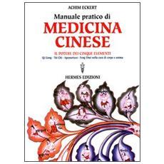 Manuale pratico di medicina cinese. Il potere dei cinque elementi. Qi gong, Tai Chi, agopuntura, feng shui nella cura del corpo e dell'anima