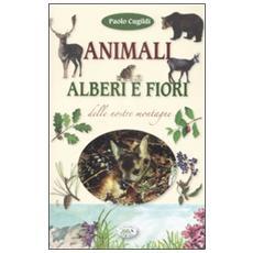 Animali, alberi e fiori delle nostre montagne. Ediz. illustrata
