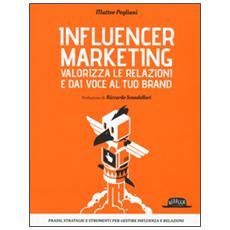 Influencer marketing. Valorizza le relazioni e dai voce al tuo brand. Prassi, strategie e strumenti per gestire influenza e relazioni