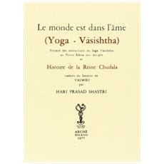 Le monde est dans l'âme (Yoga Vasishtha) . Extraits des instructions du Sage Vasishtha au prince Rama son disciple et histoire de la reine Chudala