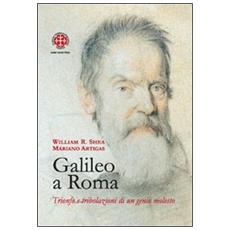 Galileo a Roma. Trionfo e tribolazioni di un genio molesto