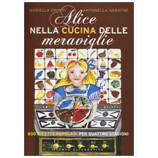 Alice nella cucina delle meraviglie. 800 ricette popolari per le quattro stagioni