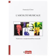 Ascolto musicale. Tradizione e modernit� dell'uso musicale (L')