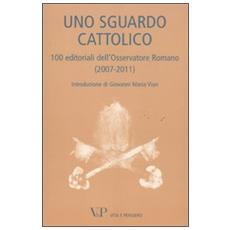 Uno sguardo cattolico. 100 editoriali dell'Osservatore Romano (2007-2011)