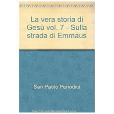La vera storia di Gesù. Vol. 7: Sulla strada di Emmaus.