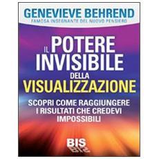 Il potere invisibile della visualizzazione. Scopri come raggiungere i risultati che credevi impossibili
