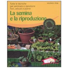 La semina e la riproduzione. Tutte le tecniche per seminare e riprodurre fiori, arbusti e piante