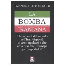 La bomba iraniana. Che ne sarà del mondo se l'Iran disporrà di armi nucleari e che cosa può fare l'Europa per impedirlo?