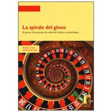 La spirale del gioco. Il gioco d'azzardo da attività ludica a patologia