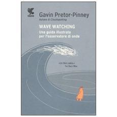 Wave watching. Una guida illustrata per l'osservatore di onde