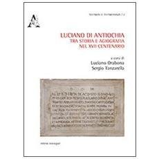Luciano di Antiochia, tra storia e agiografia nel XVII centenario del martirio. Atti del primo Convegno nazionale di studio (Lusciano, 13-15 semttembre 2012)