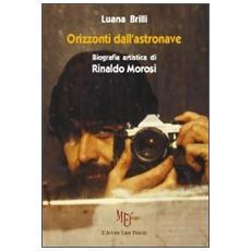 Orizzonti dall'astronave. Biografia artistica di Rinaldo Morosi