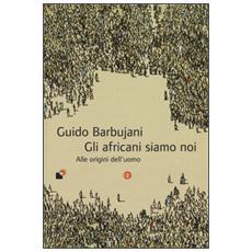 Gli africani siamo noi. Alle origini dell'uomo