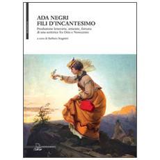 Ada Negri. Fili d'incantesimo. Produzione letteraria, amicizie, fortuna di una scrittrice fra Otto e Novecento. Omaggio nel 70° della Morte (1945-2015)