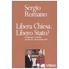 Libera Chiesa. Libero Stato? Il Vaticano e l'Italia da Pio IX a Benedetto XVI