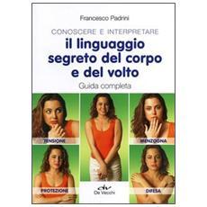 Conoscere e interpretare il linguaggio segreto del corpo e del volto. Guida completa