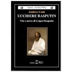 Uccidere Rasputin. Vita e morte di Grigori Rasputin